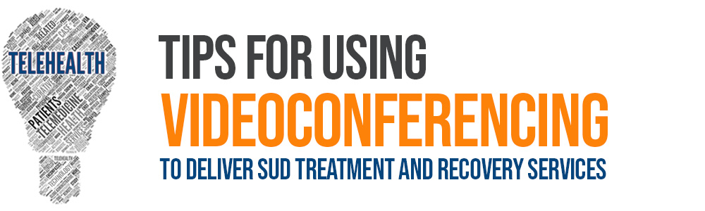 Tips for using videoconferencing to deliver SUD treatment and recovery services