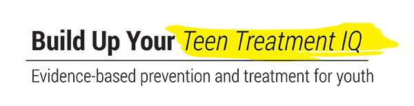 Build Up Your Teen Treatment IQ - Evidence-based prevention and treatment for youth