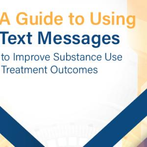 A Guide to Using Text Messages to Improve Substance Use Treatment Outcomes