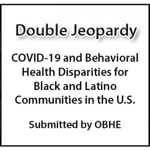 Double Jeopardy - COVID-19 and Behavioral Health Disparities for Black and Latino Communities in the U.S.