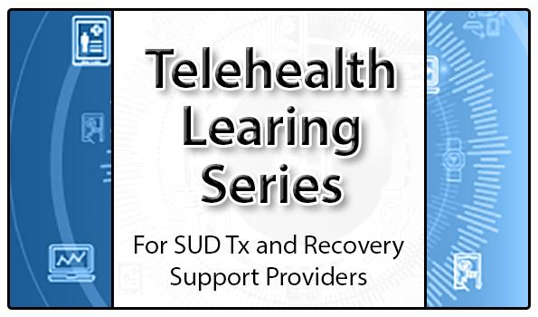 Telehealth Learning Series - For SUD Tx and Recovery Support Providers